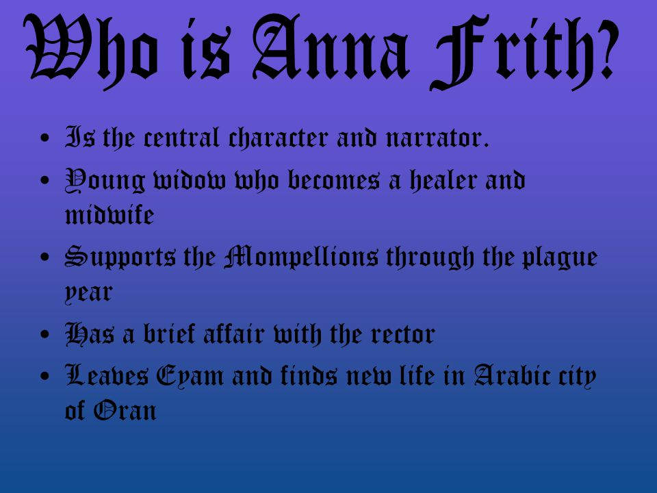 Anna Frith is the story's narrator and it is through her firsthand account that we experience how the arrival of the plague and subsequent quarantine impact the village's townspeople.