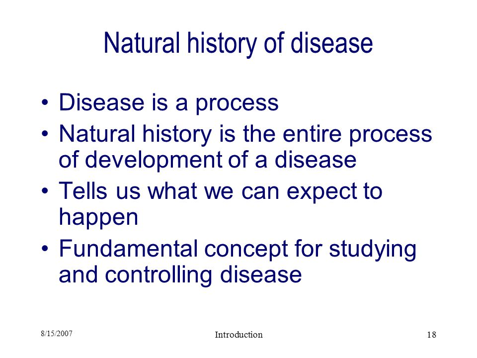 8/15/2007 Introduction18 Natural history of disease Disease is a process Natural history is the entire process of development of a disease Tells us what we can expect to happen Fundamental concept for studying and controlling disease