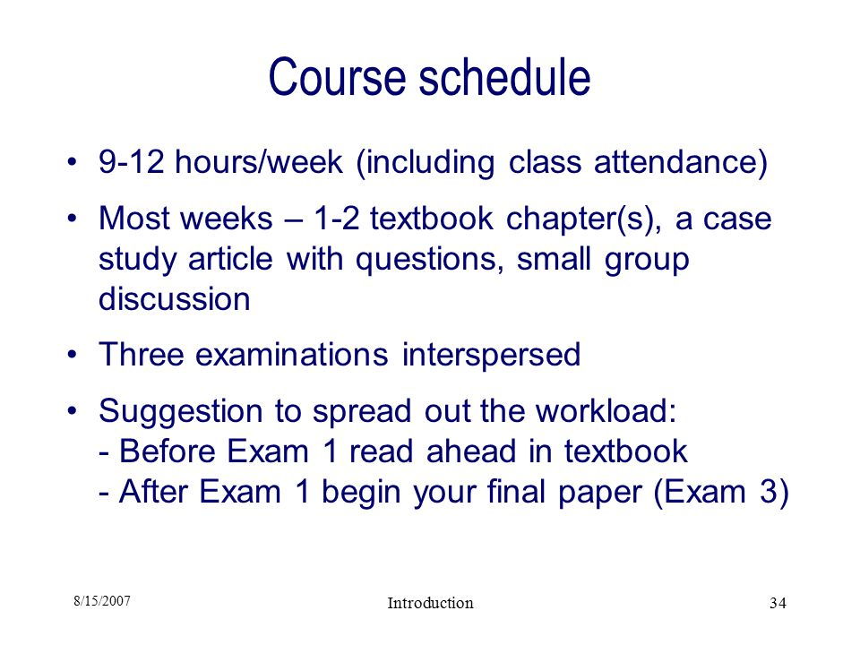 8/15/2007 Introduction34 Course schedule 9-12 hours/week (including class attendance) Most weeks – 1-2 textbook chapter(s), a case study article with questions, small group discussion Three examinations interspersed Suggestion to spread out the workload: - Before Exam 1 read ahead in textbook - After Exam 1 begin your final paper (Exam 3)