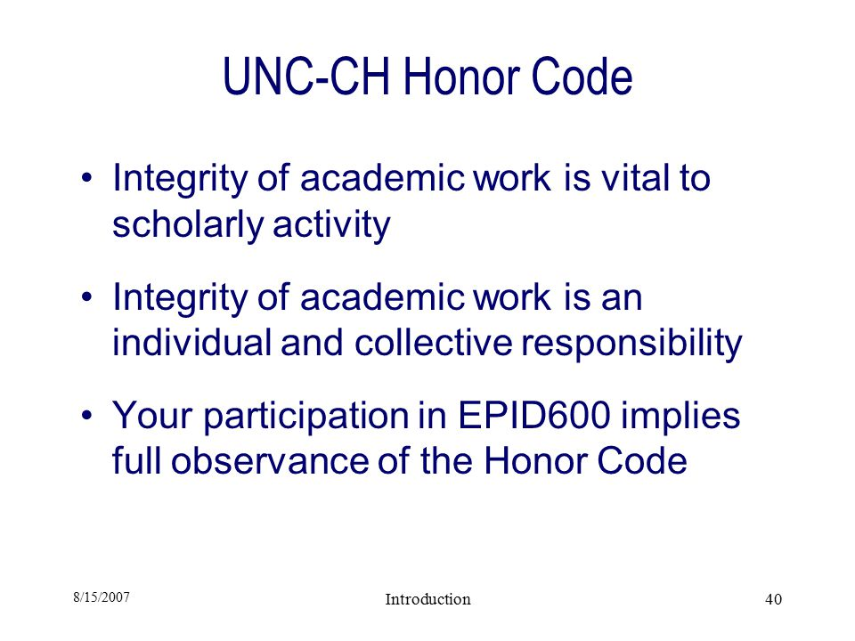 8/15/2007 Introduction40 UNC-CH Honor Code Integrity of academic work is vital to scholarly activity Integrity of academic work is an individual and collective responsibility Your participation in EPID600 implies full observance of the Honor Code