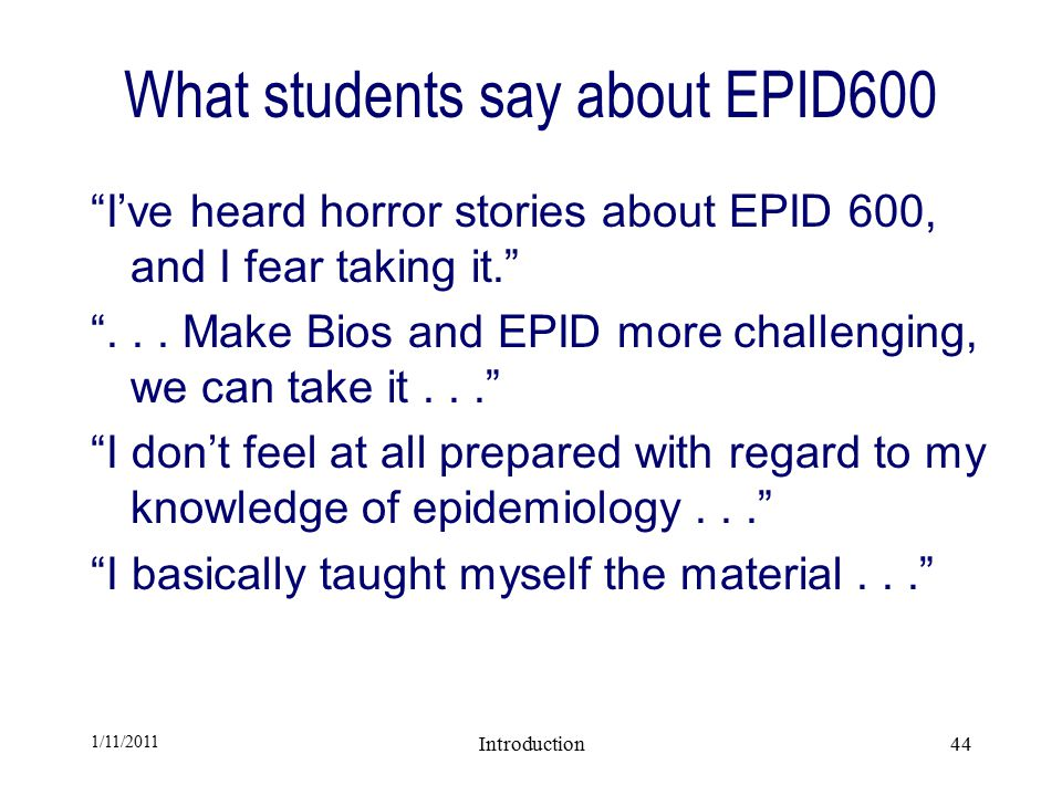 1/11/2011 Introduction44 What students say about EPID600 I've heard horror stories about EPID 600, and I fear taking it. ...