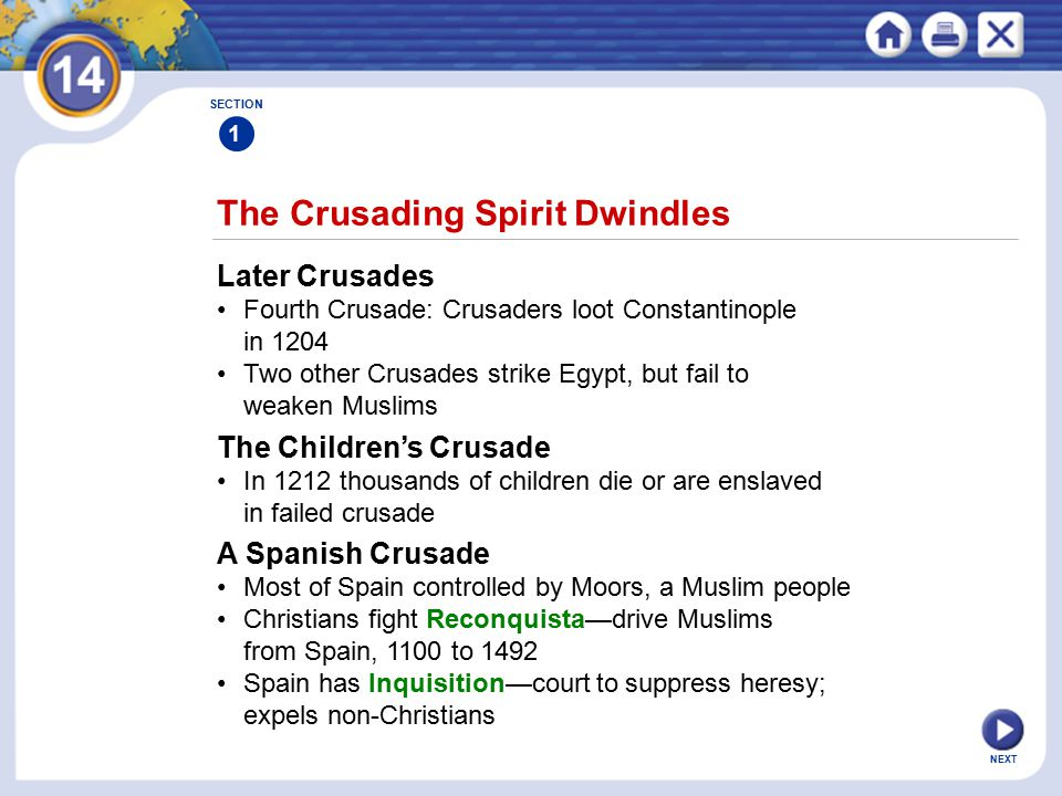 NEXT The Crusading Spirit Dwindles SECTION 1 Later Crusades Fourth Crusade: Crusaders loot Constantinople in 1204 Two other Crusades strike Egypt, but fail to weaken Muslims The Children's Crusade In 1212 thousands of children die or are enslaved in failed crusade A Spanish Crusade Most of Spain controlled by Moors, a Muslim people Christians fight Reconquista—drive Muslims from Spain, 1100 to 1492 Spain has Inquisition—court to suppress heresy; expels non-Christians