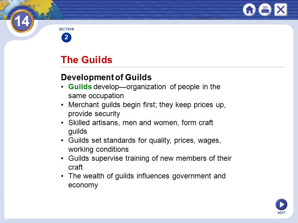 NEXT The Guilds Development of Guilds Guilds develop—organization of people in the same occupation Merchant guilds begin first; they keep prices up, provide security Skilled artisans, men and women, form craft guilds Guilds set standards for quality, prices, wages, working conditions Guilds supervise training of new members of their craft The wealth of guilds influences government and economy SECTION 2