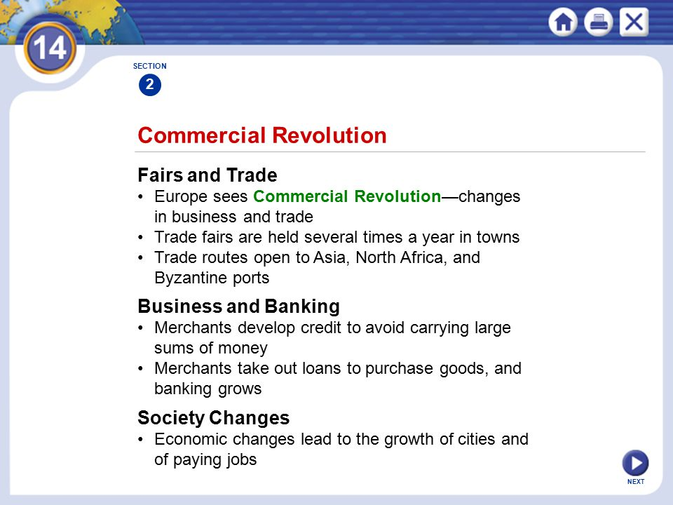 NEXT Commercial Revolution Fairs and Trade Europe sees Commercial Revolution—changes in business and trade Trade fairs are held several times a year in towns Trade routes open to Asia, North Africa, and Byzantine ports SECTION 2 Business and Banking Merchants develop credit to avoid carrying large sums of money Merchants take out loans to purchase goods, and banking grows Society Changes Economic changes lead to the growth of cities and of paying jobs