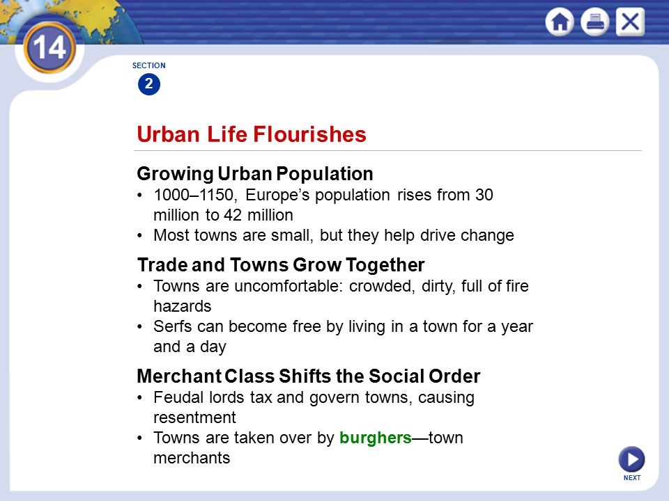 NEXT Urban Life Flourishes Growing Urban Population 1000–1150, Europe's population rises from 30 million to 42 million Most towns are small, but they help drive change SECTION 2 Trade and Towns Grow Together Towns are uncomfortable: crowded, dirty, full of fire hazards Serfs can become free by living in a town for a year and a day Merchant Class Shifts the Social Order Feudal lords tax and govern towns, causing resentment Towns are taken over by burghers—town merchants