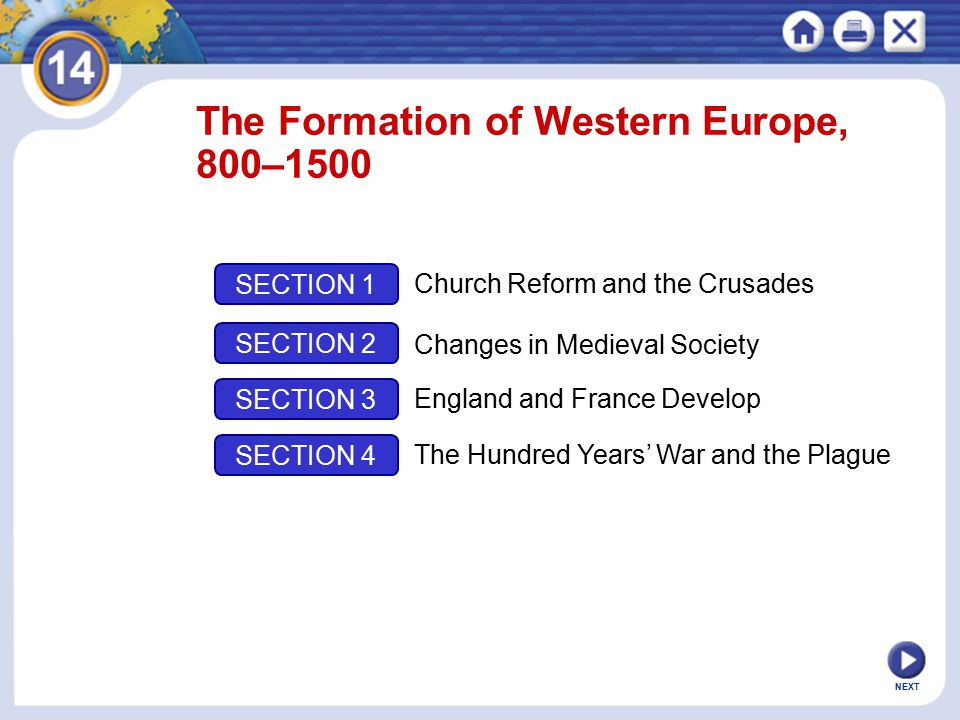 NEXT The Formation of Western Europe, 800–1500 SECTION 1 SECTION 2 SECTION 3 SECTION 4 Church Reform and the Crusades Changes in Medieval Society England and France Develop The Hundred Years' War and the Plague