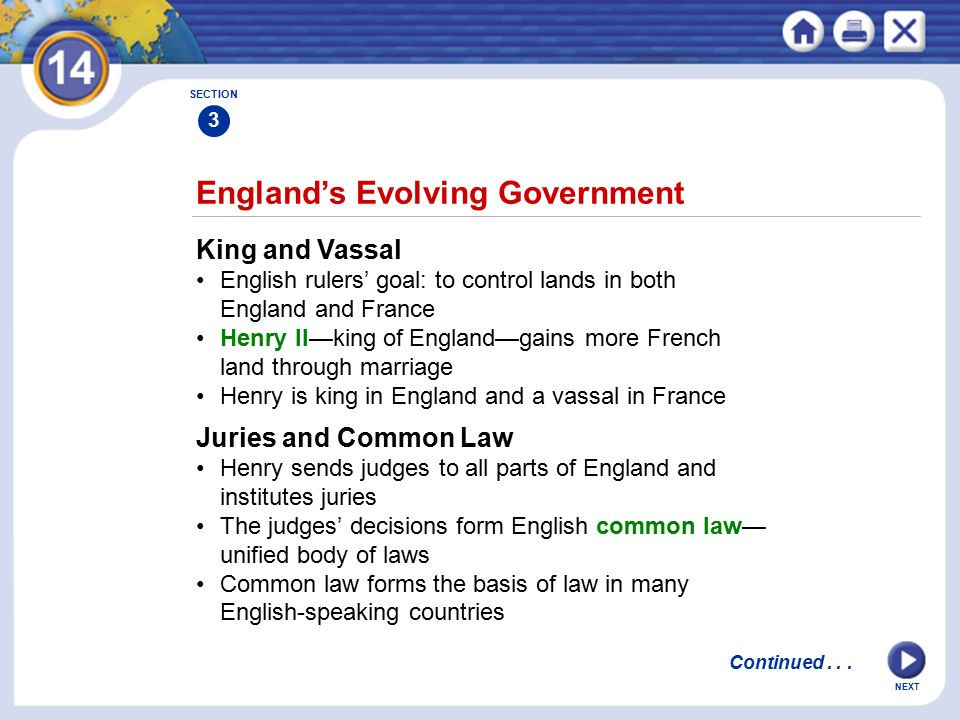 NEXT England's Evolving Government King and Vassal English rulers' goal: to control lands in both England and France Henry II—king of England—gains more French land through marriage Henry is king in England and a vassal in France Juries and Common Law Henry sends judges to all parts of England and institutes juries The judges' decisions form English common law— unified body of laws Common law forms the basis of law in many English-speaking countries SECTION 3 Continued...