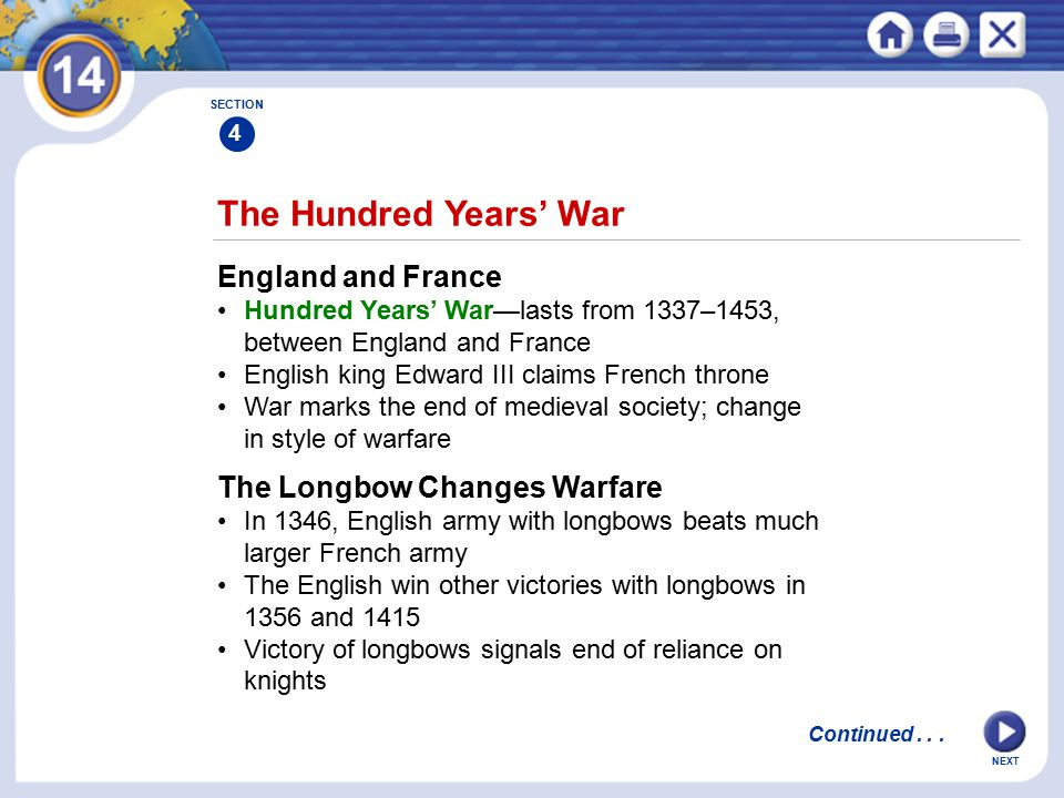NEXT The Hundred Years' War England and France Hundred Years' War—lasts from 1337–1453, between England and France English king Edward III claims French throne War marks the end of medieval society; change in style of warfare SECTION 4 The Longbow Changes Warfare In 1346, English army with longbows beats much larger French army The English win other victories with longbows in 1356 and 1415 Victory of longbows signals end of reliance on knights Continued...
