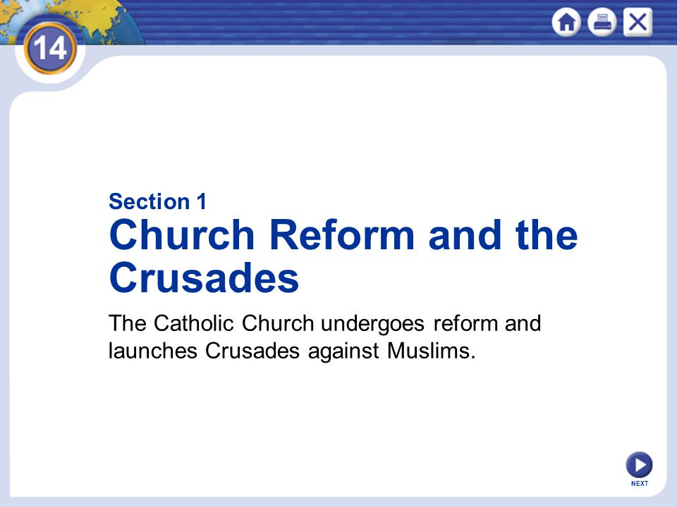 NEXT Section 1 Church Reform and the Crusades The Catholic Church undergoes reform and launches Crusades against Muslims.
