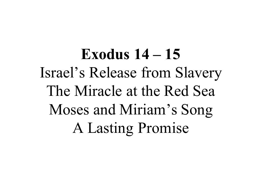Exodus 14 – 15 Israel's Release from Slavery The Miracle at the Red Sea Moses and Miriam's Song A Lasting Promise