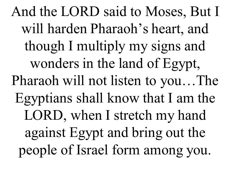 And the LORD said to Moses, But I will harden Pharaoh's heart, and though I multiply my signs and wonders in the land of Egypt, Pharaoh will not listen to you…The Egyptians shall know that I am the LORD, when I stretch my hand against Egypt and bring out the people of Israel form among you.