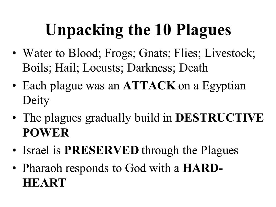 Unpacking the 10 Plagues Water to Blood; Frogs; Gnats; Flies; Livestock; Boils; Hail; Locusts; Darkness; Death Each plague was an ATTACK on a Egyptian Deity The plagues gradually build in DESTRUCTIVE POWER Israel is PRESERVED through the Plagues Pharaoh responds to God with a HARD- HEART
