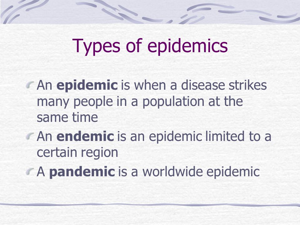 Types of epidemics An epidemic is when a disease strikes many people in a population at the same time An endemic is an epidemic limited to a certain region A pandemic is a worldwide epidemic