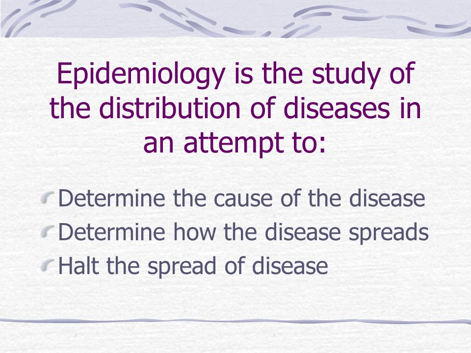 Epidemiology is the study of the distribution of diseases in an attempt to: Determine the cause of the disease Determine how the disease spreads Halt the spread of disease