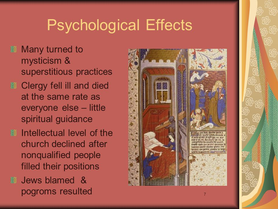 7 Psychological Effects Many turned to mysticism & superstitious practices Clergy fell ill and died at the same rate as everyone else – little spiritu