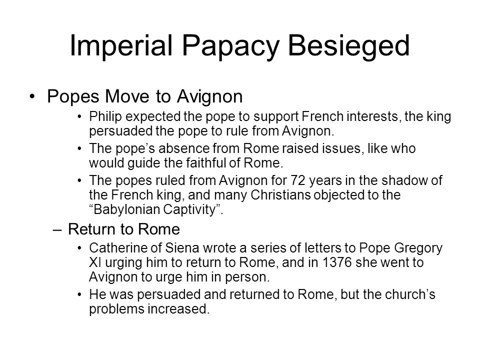 Imperial Papacy Besieged Popes Move to Avignon Philip expected the pope to support French interests, the king persuaded the pope to rule from Avignon.