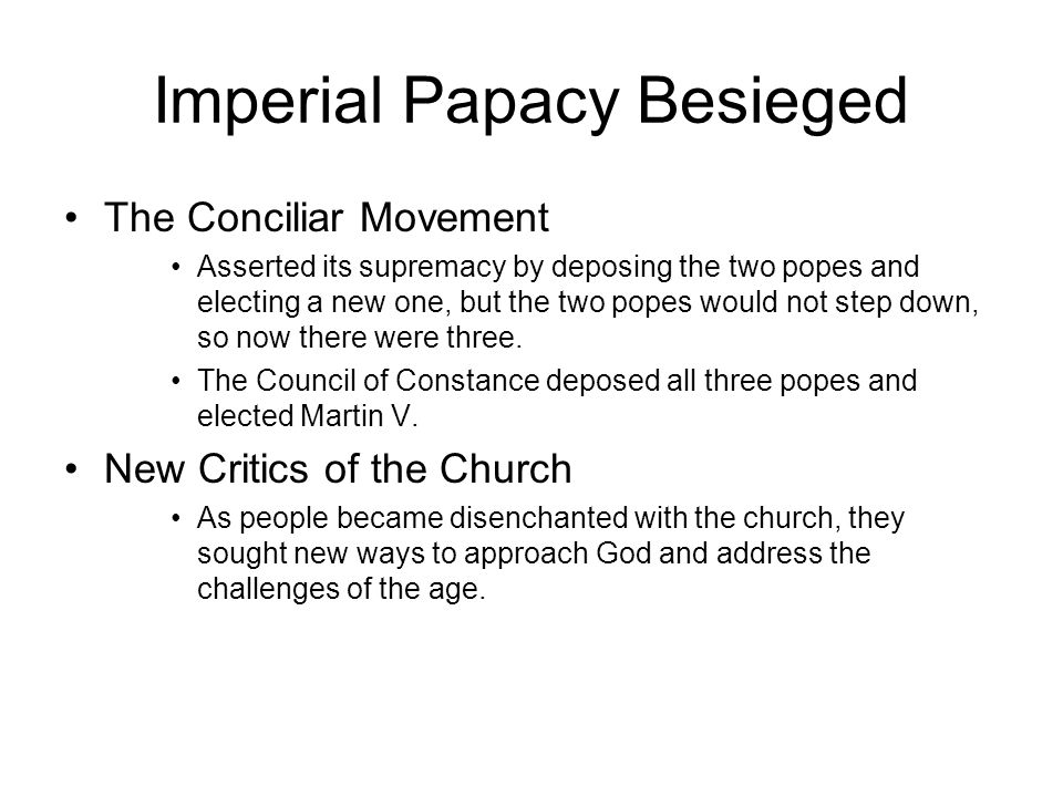 Imperial Papacy Besieged The Conciliar Movement Asserted its supremacy by deposing the two popes and electing a new one, but the two popes would not step down, so now there were three.