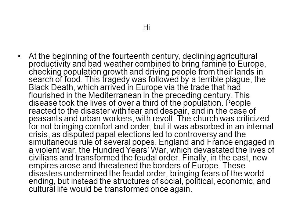 Hi At the beginning of the fourteenth century, declining agricultural productivity and bad weather combined to bring famine to Europe, checking population growth and driving people from their lands in search of food.