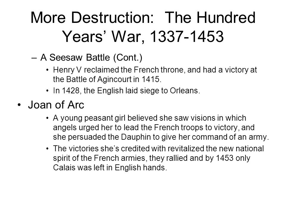More Destruction: The Hundred Years' War, 1337-1453 –A Seesaw Battle (Cont.) Henry V reclaimed the French throne, and had a victory at the Battle of Agincourt in 1415.