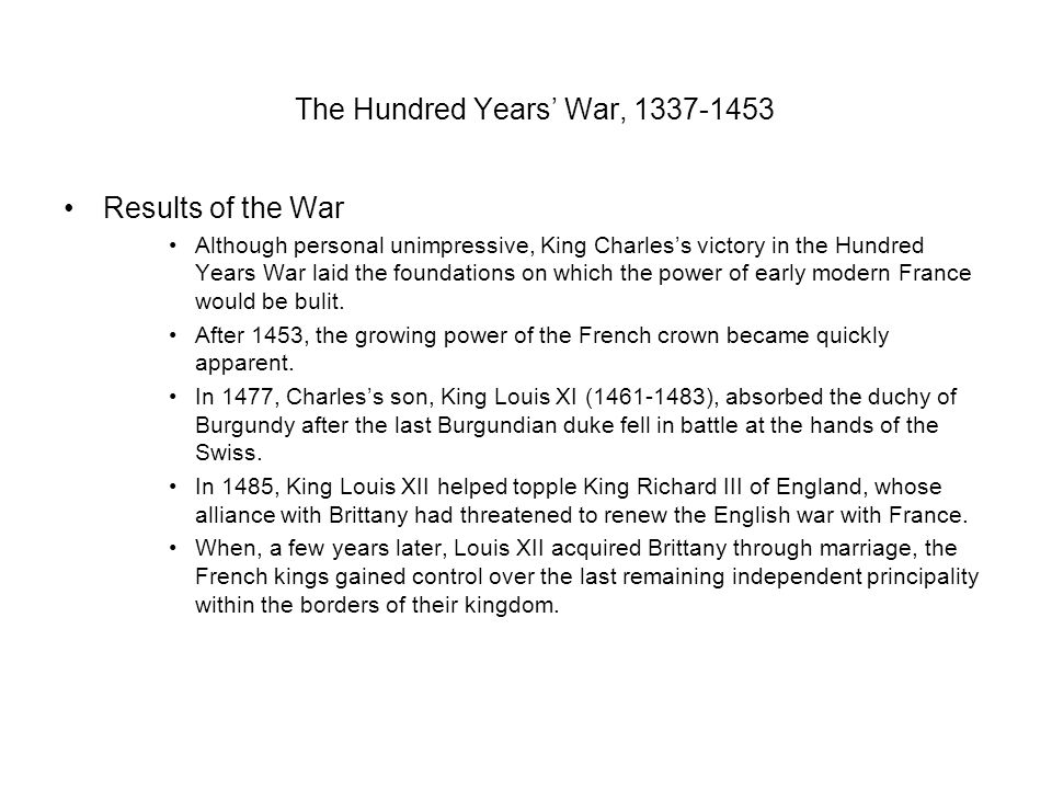 The Hundred Years' War, 1337-1453 Results of the War Although personal unimpressive, King Charles's victory in the Hundred Years War laid the foundations on which the power of early modern France would be bulit.