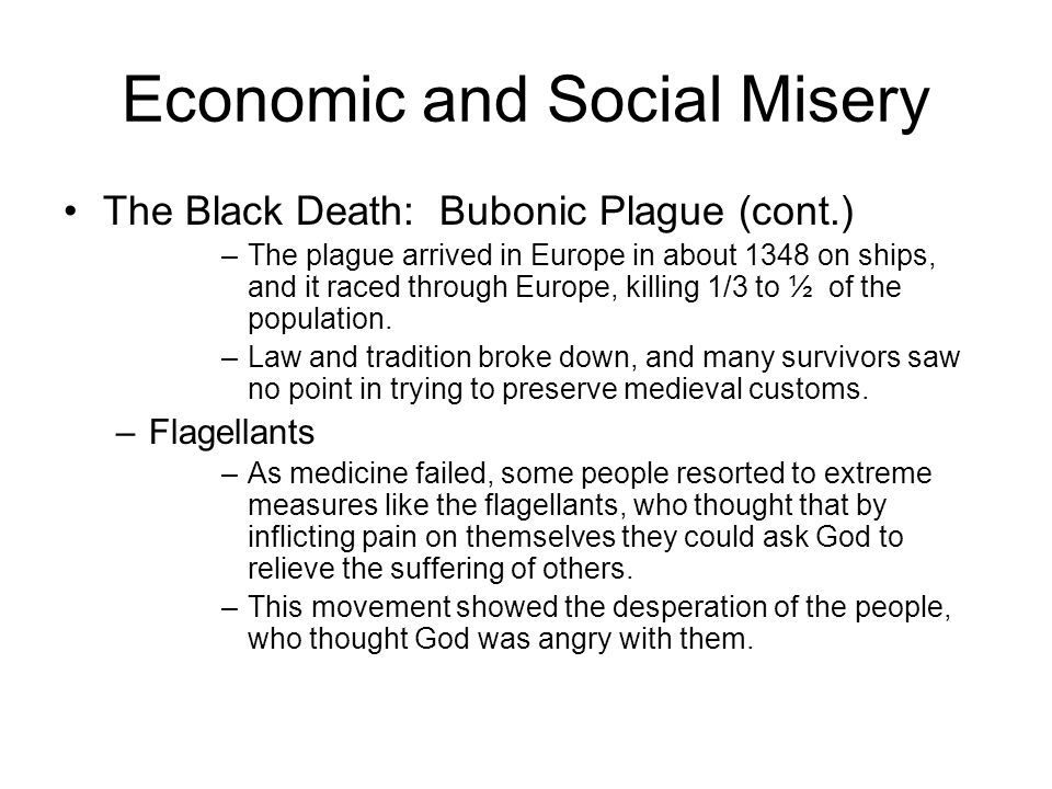 Economic and Social Misery The Black Death: Bubonic Plague (cont.) –The plague arrived in Europe in about 1348 on ships, and it raced through Europe, killing 1/3 to ½ of the population.