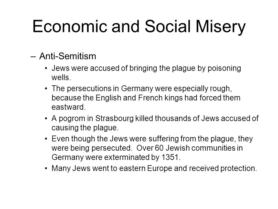 Economic and Social Misery –Anti-Semitism Jews were accused of bringing the plague by poisoning wells.