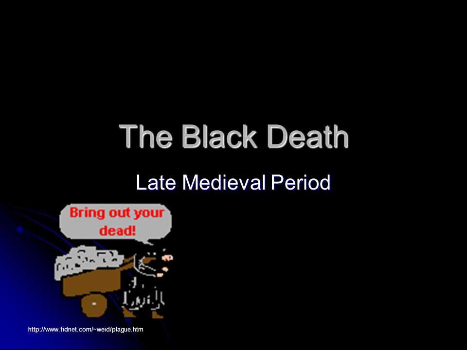 The Black Death Late Medieval Period http://www.fidnet.com/~weid/plague.htm