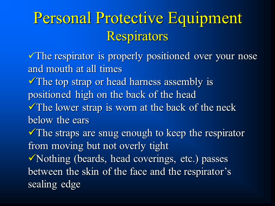 The respirator is properly positioned over your nose and mouth at all times The respirator is properly positioned over your nose and mouth at all time