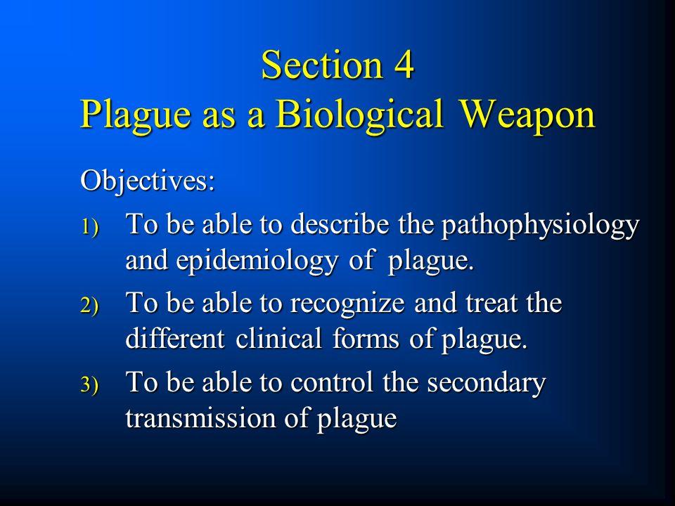 Section 4 Plague as a Biological Weapon Objectives: 1) To be able to describe the pathophysiology and epidemiology of plague. 2) To be able to recogni
