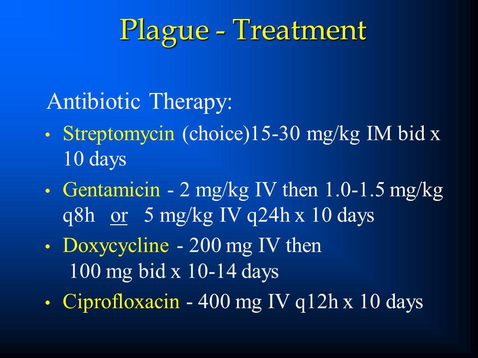 Plague - Treatment Antibiotic Therapy: Streptomycin (choice)15-30 mg/kg IM bid x 10 days Gentamicin - 2 mg/kg IV then 1.0-1.5 mg/kg q8h or 5 mg/kg IV