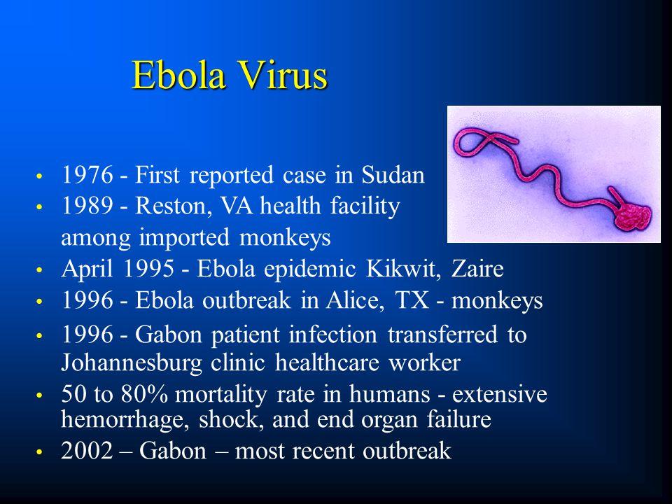 1976 - First reported case in Sudan 1989 - Reston, VA health facility among imported monkeys April 1995 - Ebola epidemic Kikwit, Zaire 1996 - Ebola ou