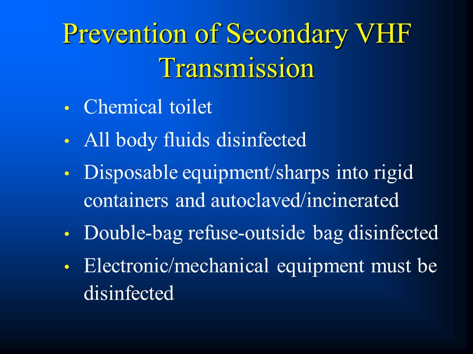 Prevention of Secondary VHF Transmission Chemical toilet All body fluids disinfected Disposable equipment/sharps into rigid containers and autoclaved/