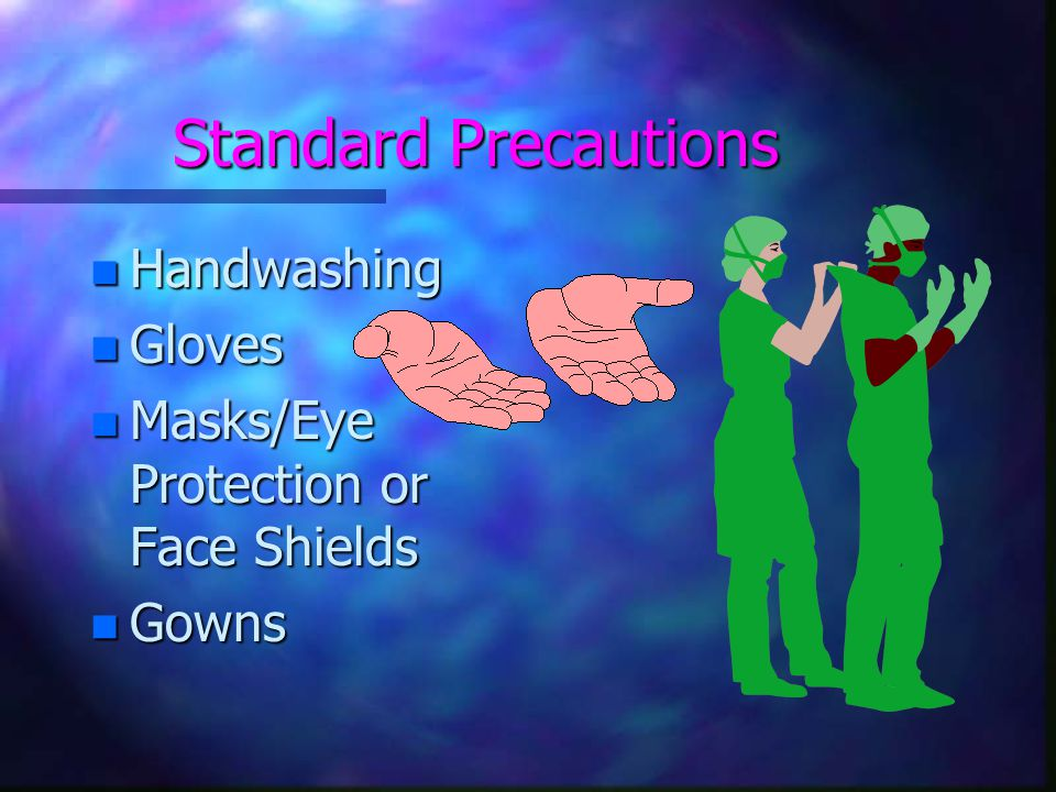 Standard Precautions n Handwashing n Gloves n Masks/Eye Protection or Face Shields n Gowns