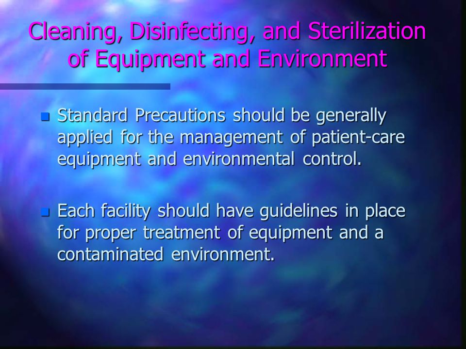 Cleaning, Disinfecting, and Sterilization of Equipment and Environment n Standard Precautions should be generally applied for the management of patient-care equipment and environmental control.