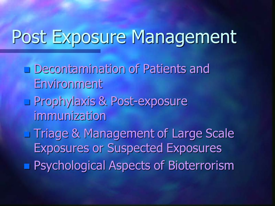 Post Exposure Management n Decontamination of Patients and Environment n Prophylaxis & Post-exposure immunization n Triage & Management of Large Scale Exposures or Suspected Exposures n Psychological Aspects of Bioterrorism