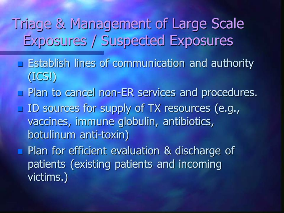 Triage & Management of Large Scale Exposures / Suspected Exposures n Establish lines of communication and authority (ICS!) n Plan to cancel non-ER services and procedures.
