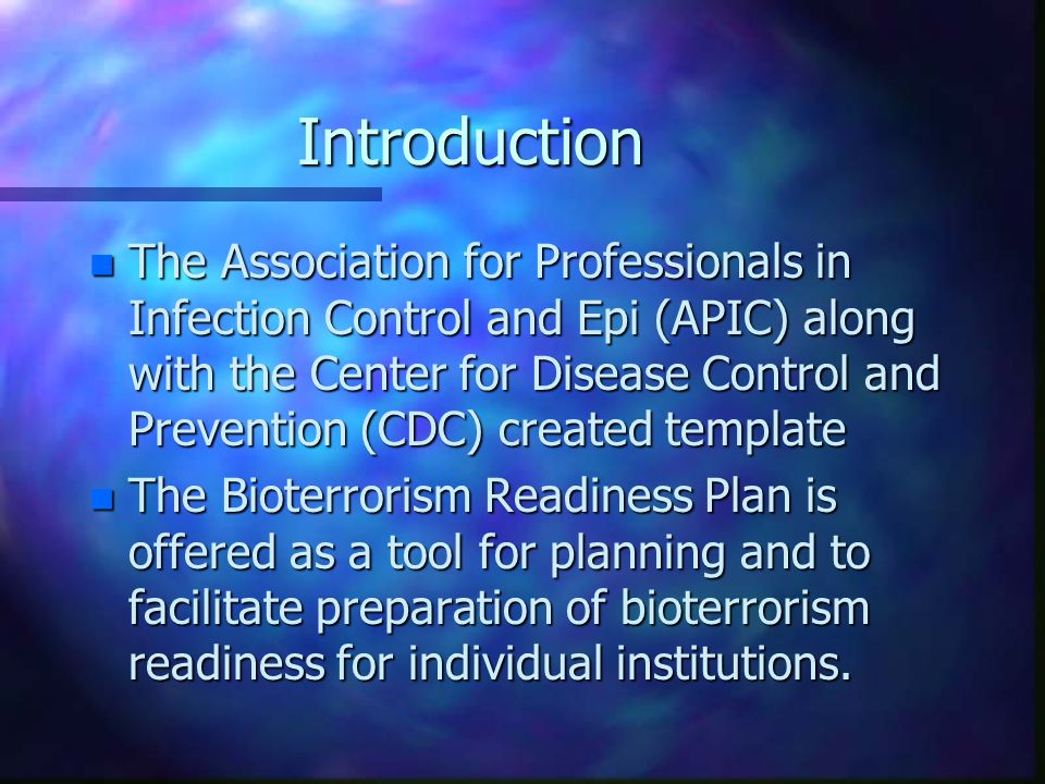 Introduction n The Association for Professionals in Infection Control and Epi (APIC) along with the Center for Disease Control and Prevention (CDC) created template n The Bioterrorism Readiness Plan is offered as a tool for planning and to facilitate preparation of bioterrorism readiness for individual institutions.