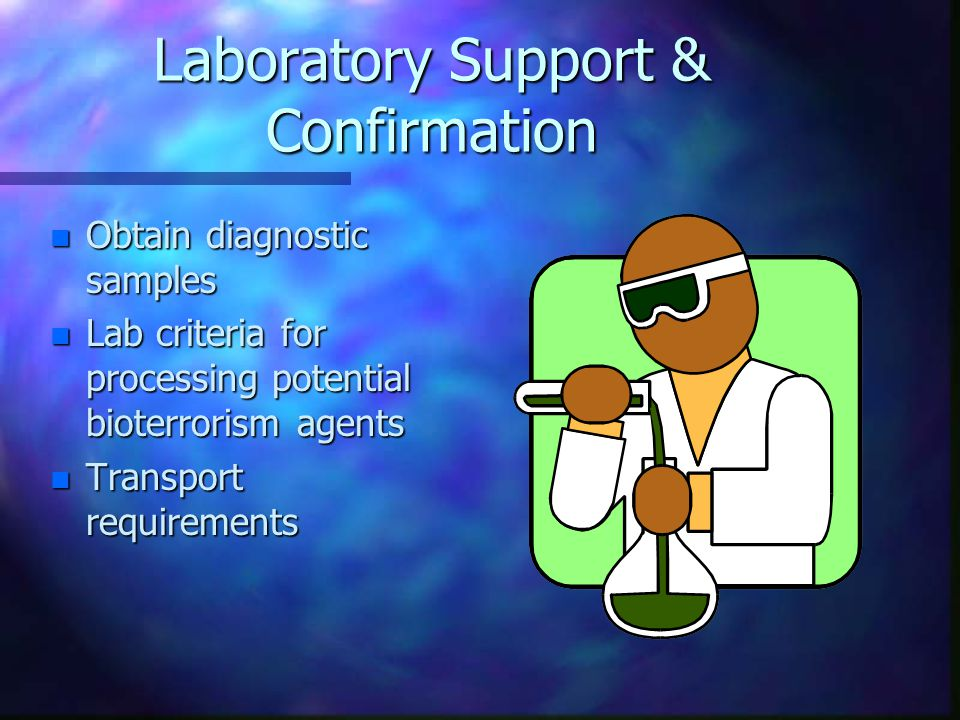 Laboratory Support & Confirmation n Obtain diagnostic samples n Lab criteria for processing potential bioterrorism agents n Transport requirements