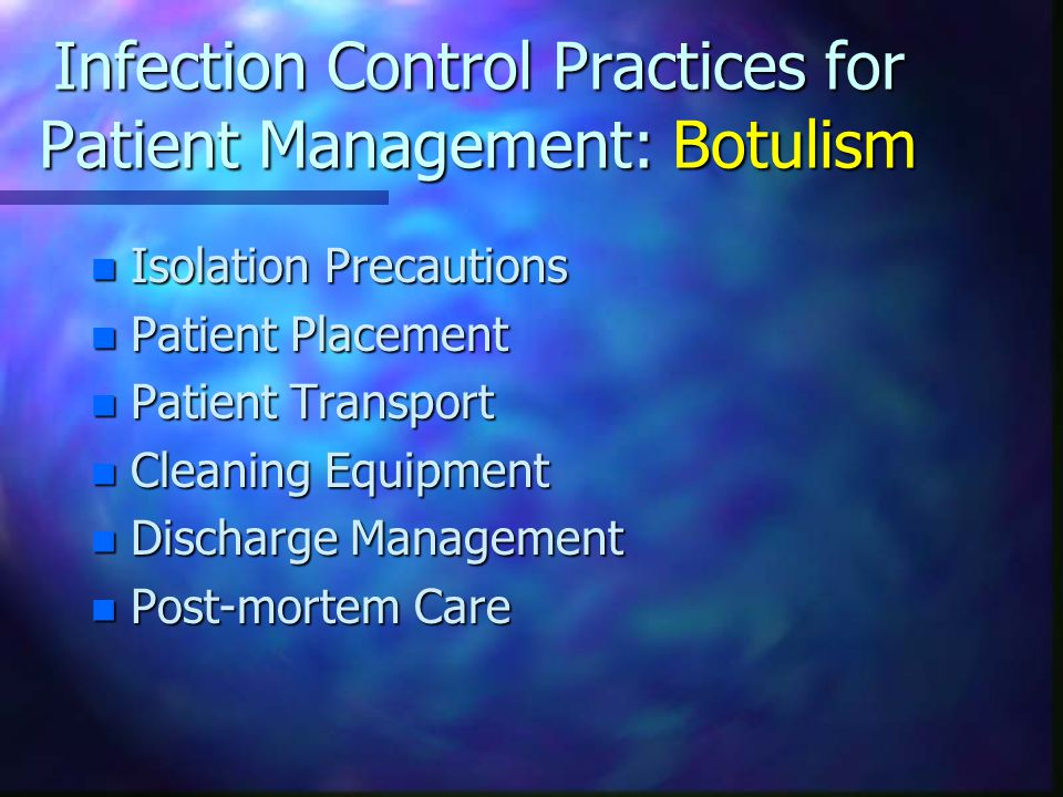 Infection Control Practices for Patient Management: Botulism n Isolation Precautions n Patient Placement n Patient Transport n Cleaning Equipment n Discharge Management n Post-mortem Care