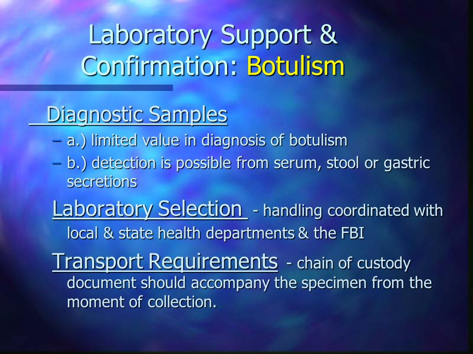 Laboratory Support & Confirmation: Botulism Diagnostic Samples –a.) limited value in diagnosis of botulism –b.) detection is possible from serum, stool or gastric secretions Laboratory Selection - handling coordinated with local & state health departments & the FBI Transport Requirements - chain of custody document should accompany the specimen from the moment of collection.