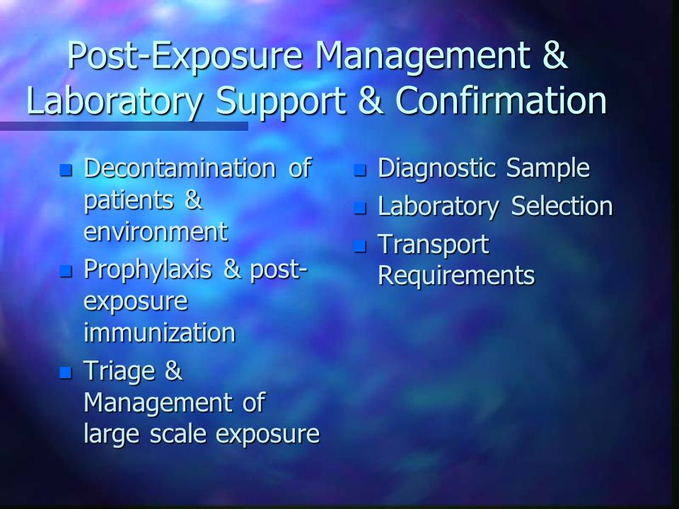 Post-Exposure Management & Laboratory Support & Confirmation n Decontamination of patients & environment n Prophylaxis & post- exposure immunization n Triage & Management of large scale exposure n Diagnostic Sample n Laboratory Selection n Transport Requirements