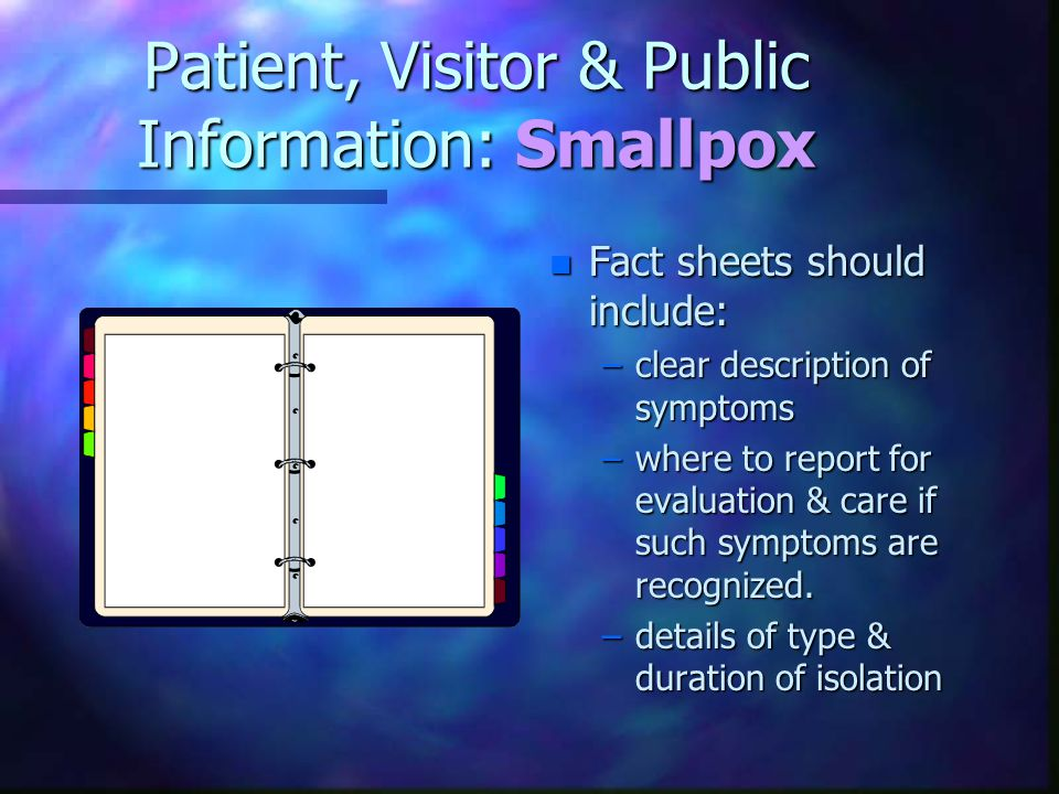 Patient, Visitor & Public Information: Smallpox n Fact sheets should include: –clear description of symptoms –where to report for evaluation & care if such symptoms are recognized.