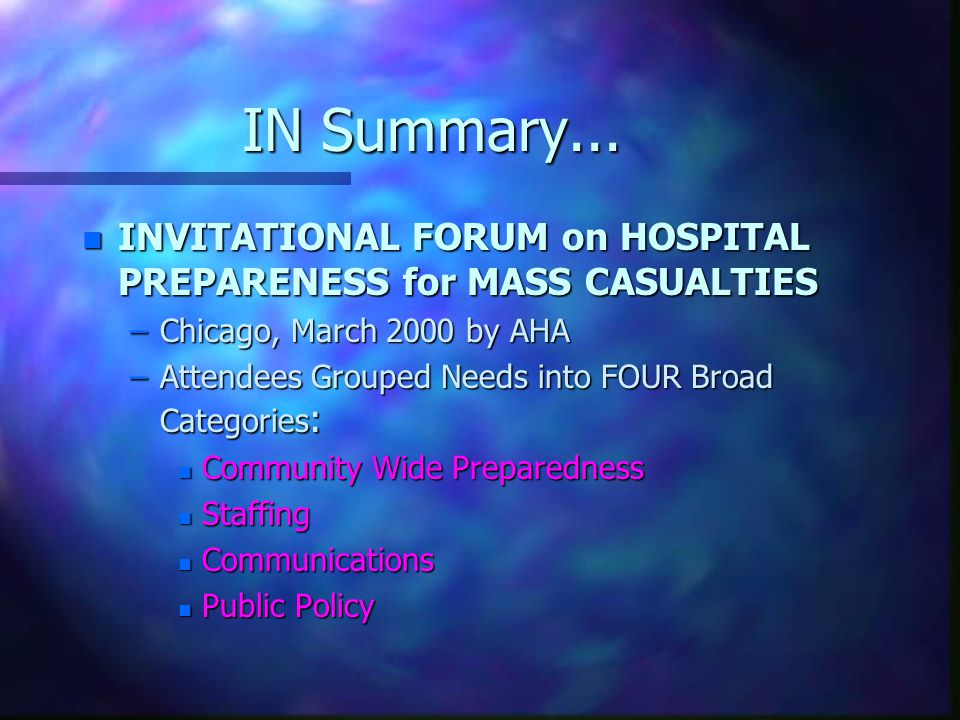 IN Summary... n INVITATIONAL FORUM on HOSPITAL PREPARENESS for MASS CASUALTIES –Chicago, March 2000 by AHA –Attendees Grouped Needs into FOUR Broad Ca