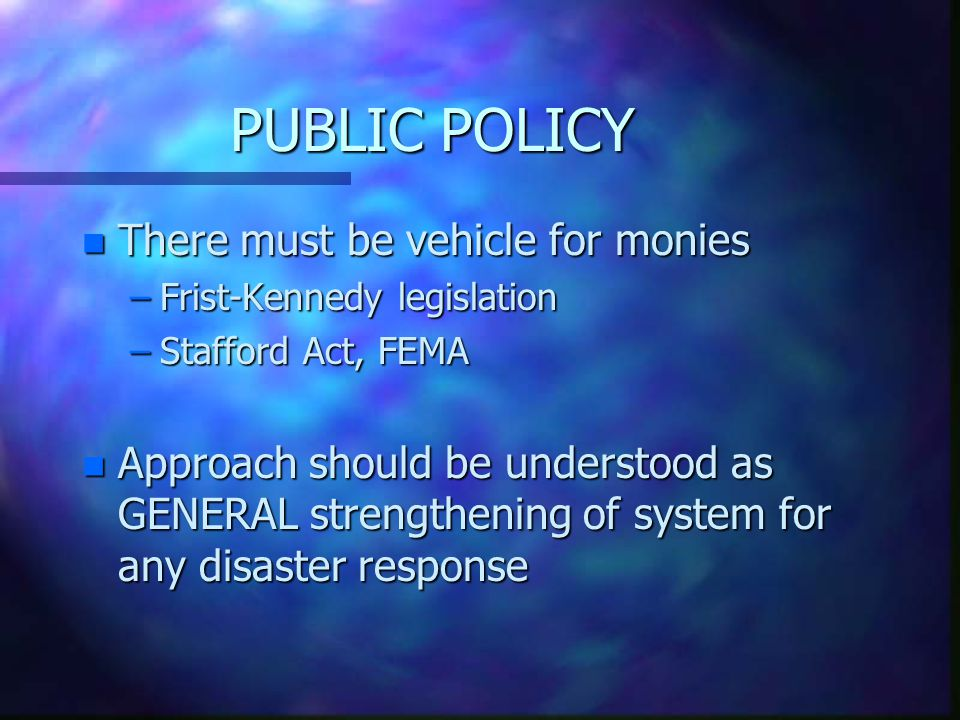 PUBLIC POLICY n There must be vehicle for monies –Frist-Kennedy legislation –Stafford Act, FEMA n Approach should be understood as GENERAL strengthening of system for any disaster response