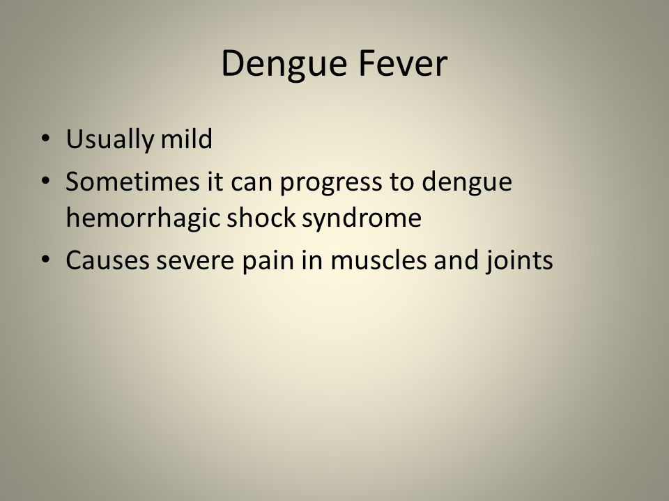Dengue Fever Usually mild Sometimes it can progress to dengue hemorrhagic shock syndrome Causes severe pain in muscles and joints