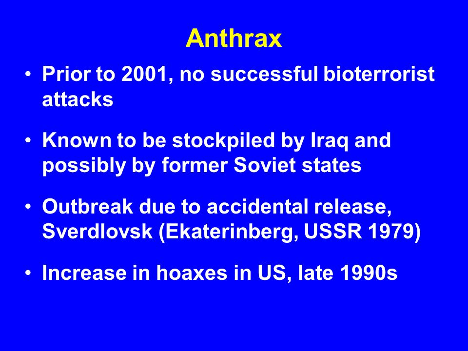 Anthrax Prior to 2001, no successful bioterrorist attacks Known to be stockpiled by Iraq and possibly by former Soviet states Outbreak due to accidental release, Sverdlovsk (Ekaterinberg, USSR 1979) Increase in hoaxes in US, late 1990s