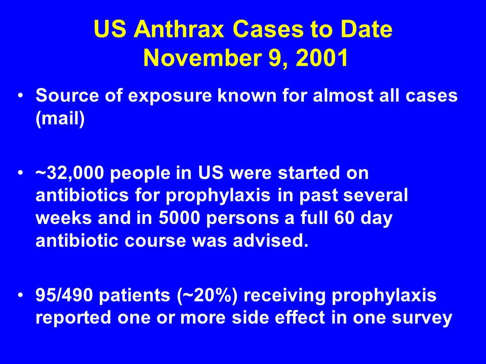 US Anthrax Cases to Date November 9, 2001 Source of exposure known for almost all cases (mail) ~32,000 people in US were started on antibiotics for pr