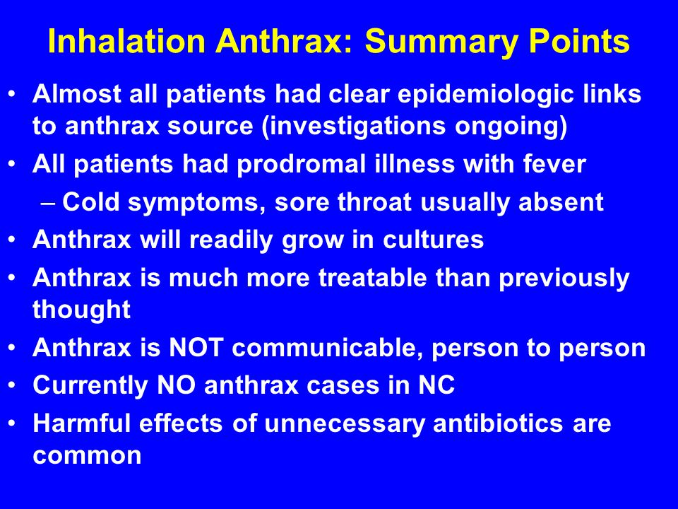 Inhalation Anthrax: Summary Points Almost all patients had clear epidemiologic links to anthrax source (investigations ongoing) All patients had prodromal illness with fever –Cold symptoms, sore throat usually absent Anthrax will readily grow in cultures Anthrax is much more treatable than previously thought Anthrax is NOT communicable, person to person Currently NO anthrax cases in NC Harmful effects of unnecessary antibiotics are common