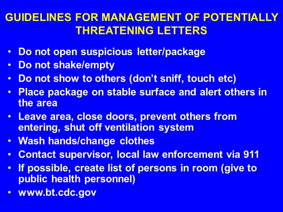 GUIDELINES FOR MANAGEMENT OF POTENTIALLY THREATENING LETTERS Do not open suspicious letter/package Do not shake/empty Do not show to others (don't sniff, touch etc) Place package on stable surface and alert others in the area Leave area, close doors, prevent others from entering, shut off ventilation system Wash hands/change clothes Contact supervisor, local law enforcement via 911 If possible, create list of persons in room (give to public health personnel) www.bt.cdc.gov