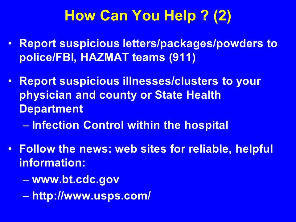 How Can You Help ? (2) Report suspicious letters/packages/powders to police/FBI, HAZMAT teams (911) Report suspicious illnesses/clusters to your physi